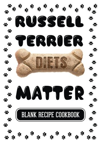 Russell Terrier Diets Matter: Homemade Food For Dogs, Blank Recipe Cookbook, 7 x 10, 100 Blank Recipe Pages by Dartan Creations
