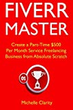 Fiverr Master: Create a Part-Time $500 Per Month Service Freelancing Business from Absolute Scratch