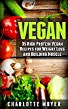 VEGAN: VEGETARIAN: 35 High Protein Vegan Recipes for Weight Loss and Building Muscle (Clean Eating, Slow Cooker, Raw Food)