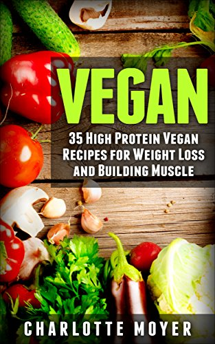 VEGAN: VEGETARIAN: 35 High Protein Vegan Recipes for Weight Loss and Building Muscle (Clean Eating, Slow Cooker, Raw Food) by Charlotte Moyer