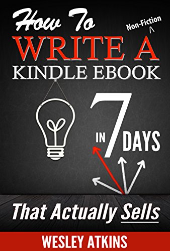 How To Write A Non-Fiction eBook in 7 Days - That Actually Sells by [Atkins, Wesley]