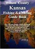Wilson County Kansas Fishing & Floating Guide Book: Complete fishing and floating information for Wilson County Kansas (Kansas Fishing & Floating Guide Books)