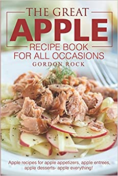 The Great Apple Recipe Book for All Occasions: Apple recipes for apple appetizers, apple entrees, apple desserts apple everything!