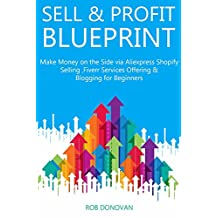 SELL & PROFIT BLUEPRINT (2016): Make Money on the Side via Aliexpress Shopify Selling ,Fiverr Services Offering & Blogging for Beginners