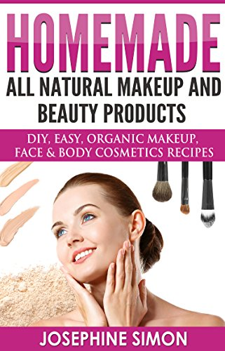 Homemade All-Natural Makeup and Beauty Products: DIY Easy, Organic Makeup, Face & Body Cosmetics Recipes by [Simon, Josephine]