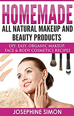 Homemade All-Natural Makeup and Beauty Products: DIY Easy, Organic Makeup, Face & Body Cosmetics Recipes