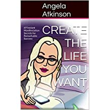 Create the Life You Want: 69 Instant Manifestation Secrets for Remarkable Success (Project Blissful Book 4)