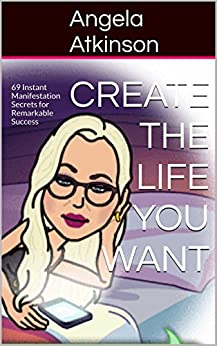 Create the Life You Want: 69 Instant Manifestation Secrets for Remarkable Success (Project Blissful Book 4) by [Atkinson, Angela]