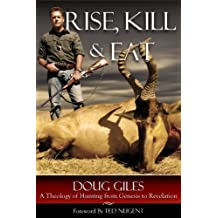 Rise, Kill and Eat: A Theology of Hunting from Genesis to Revelation by Doug Giles (2014-06-06)
