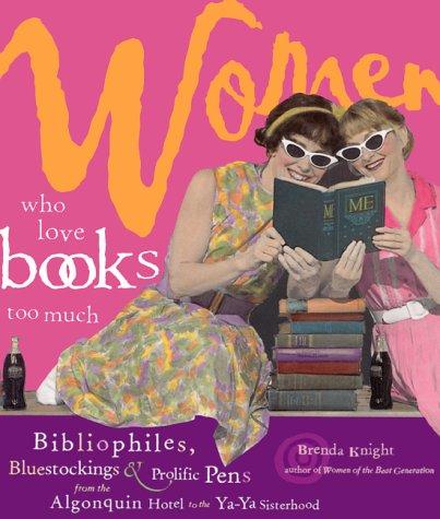 Download Women Who Love Books Too Much: Bibliophiles, Bluestockings & Prolific Pens from the Algonquin Hotel to the YA-YA Sisterhood pdf epub