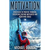 Motivation: Strategies to Positive Thinking, Discipline, Staying Motivated and Achieving Goals (Motivation,positive thinking,discipline,staying motivated,achieving ... goals,time management,procrastination,)
