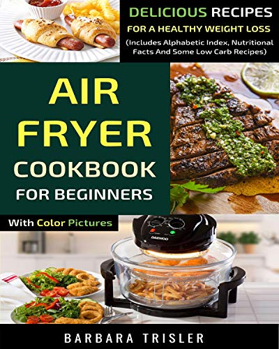 Air Fryer Cookbook For Beginners With Color Pictures: Delicious Recipes For A Healthy Weight Loss (Includes Alphabetic Index, Nutritional Facts And Some Low Carb Recipes) (Green Antique Dishes)