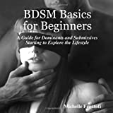 Bdsm Basics for Beginners - A Guide for Dominants and Submissives Starting to Explore the Lifestyle