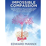 Impossible Compassion: Use The Compassion Key to Un-Create Disease, Save the Environment, Transform Relationships... and Do All Sorts of Other Good Things for Ourselves and Everyone Else