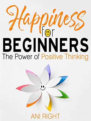 Happiness for Beginners:the Power of Positive Thinking by Ani Right