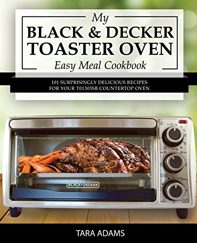 My Black and Decker Toaster Oven Easy Meal Cookbook: 101 Surprisingly Delicious Recipes for Your T01303SB Countertop Oven (Black and Decker Toaster Ovens) - Roast Countertop