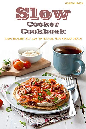 Slow Cooker Cookbook: Enjoy Healthy and Easy to Prepare Slow Cooker Meals! by Gordon Rock