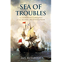 Sea of Troubles: The European Conquest of the Islamic Mediterranean c1750–1918
