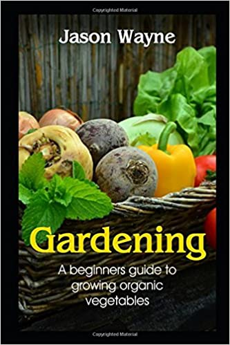 Gardening: A Beginner's Guide to Growing Organic Vegetables
