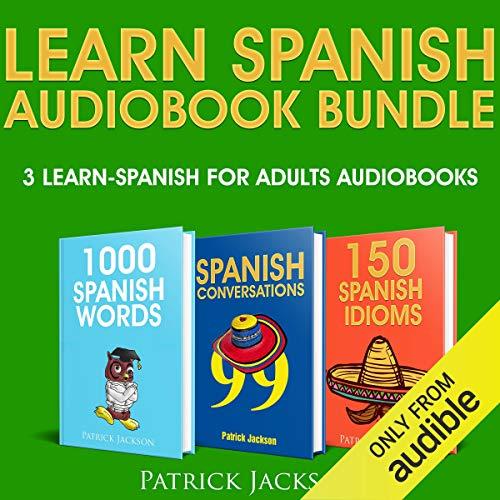 Learn Spanish Audiobook Bundle - 3 Learn Spanish For Adults Audiobooks: 1,000 Spanish Words, 99 Spanish Conversations & 150 Spanish Idioms