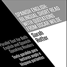 Spanish English: Bilingual Short Read with Quotations from Oscar Wilde: Parallel Text for Both English and Spanish Speaking Readers: Texto Paralelo para Lectores Anglo e Hispano Parlantes Audiobook by Sarah Retter Narrated by Carlos Ramirez