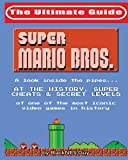 NES Classic: The Ultimate Guide to Super Mario Bros.: A look inside the pipes…. At The History, Super Cheats & Secret Levels of one of the most iconic videos games in history (Volume 1)