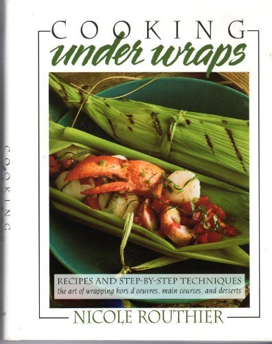 Cooking Under Wraps / Recipes and Step-By-Step Techniques: The Art of Wrapping Hors D'Oeuvres, Main Courses, and Desserts