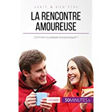 La rencontre amoureuse: Comment s'y préparer et la provoquer ? (French Edition)
