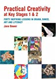 Practical Creativity at Key Stages 1 & 2: 40 Inspiring Lessons in Drama, Dance, Art and Literacy, Jane Bower, 0415342856
