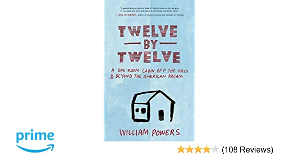 Twelve by twelve a one room cabin off the grid and beyond the twelve by twelve a one room cabin off the grid and beyond the american dream william powers 9781577318972 amazon books fandeluxe Image collections
