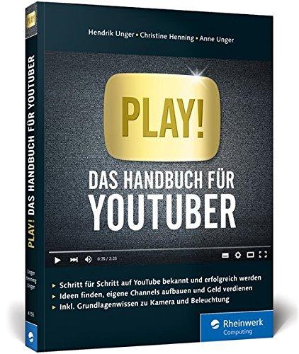 Play!: Das Handbuch für YouTuber. Alles für Deinen perfekten YouTube-Kanal: Channels planen, Videos drehen, Reichweite bekommen, Geld verdienen