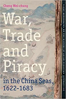 War, Trade and Piracy in the China Seas (1622-1683) (Tanap Monographs on the History of Asian-European Interaction)