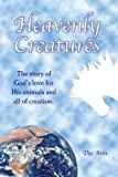 Heavenly Creatures The Story of God\'s Love for His Animals and All of Creation.