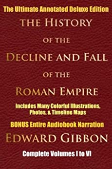 HISTORY OF THE DECLINE AND FALL OF THE ROMAN EMPIRE COMPLETE VOLUMES 1 - 6 [Deluxe Annotated & Illustrated Edition] by [Gibbon, Edward]