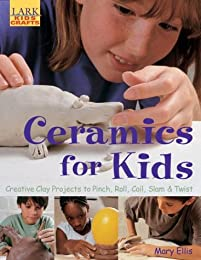 Ceramics for Kids: Creative Clay Projects to Pinch, Roll, Coil, Slam & Twist