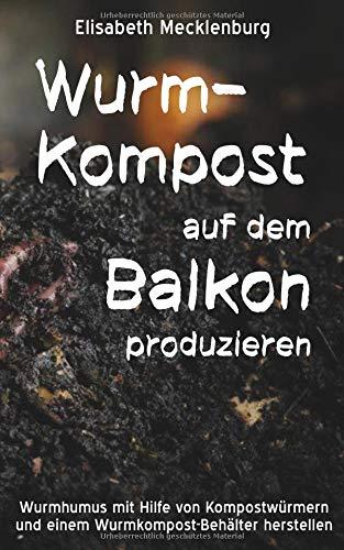 Wurm-Kompost auf dem Balkon produzieren: Wurmhumus mit Hilfe von Kompostwürmern und einem Wurmkompost-Behälter herstellen