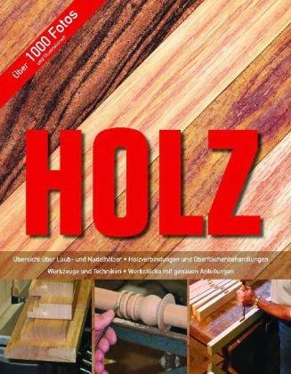 Holz: Übersicht über Laub- und Nadelhölzer - Holzverbindungen und Oberflächenbehandlungen - Werkzeuge und Techniken - Werkstücke mit genauen Anleitungen