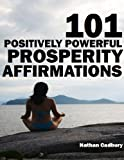 101 Positively Powerful Prosperity Affirmations – Highly-Effective Self-Talk For Attracting More Money, Building Wealth and Tapping Into Universal Prosperity and Abundance