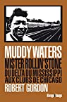 Muddy Waters : Mister rollin'stone : du delta du Mississipi aux clubs de Chicago par Gordon