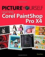 Picture Yourself Learning Corel PaintShop Photo Pro X4, 3rd Edition