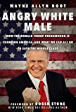 Angry White Male: How the Donald Trump Phenomenon is Changing America—and What We Can All Do to Save the Middle Class