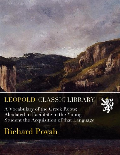 A Vocabulary of the Greek Roots; Alculated to Facilitate to the Young Student the Acquisition of that Language by Leopold Classic Library