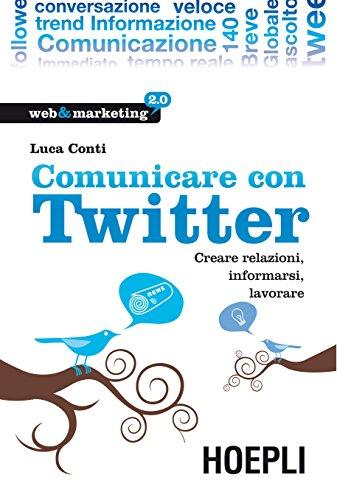Comunicare con Twitter: Creare relazioni, informarsi, lavorare (Web & marketing 2.0) (Italian Edition) Pdf