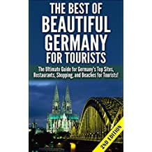 The Best of Beautiful Germany for Tourists 2nd Edition: The Ultimate Guide for Germany's Top Sites, Restaurants, Shopping, and Beaches for Tourists (Tourist ... Beaches, Historical Sites, Nightlife)