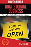How To Build A Boat Storage Business: The Only Book You Need To Launch, Grow & Succeed