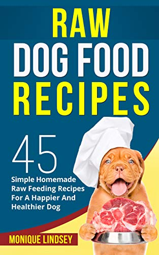 Raw Dog Food Recipe Book 45 Simple Raw Feeding Recipes For A Happier And Healthier Dog