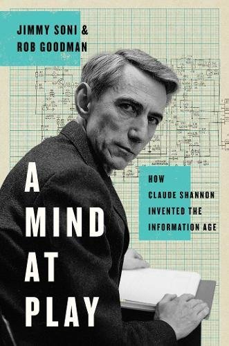 A Mind at Play: The Brilliant Life of Claude Shannon, Inventor of the Information Age (Jimmy Soni)
