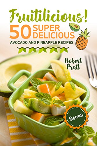 Fruitilicious! 50 Super Delicious Avocado and Pineapple Recipes by [Pratt, Robert]