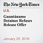 Guantánamo Detainee Refuses Release Offer   Charlie Savage