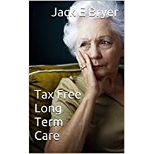 Tax Free Long Term Care: Permanent Insurances Solutions (Financial Alternatives Series Book 2)